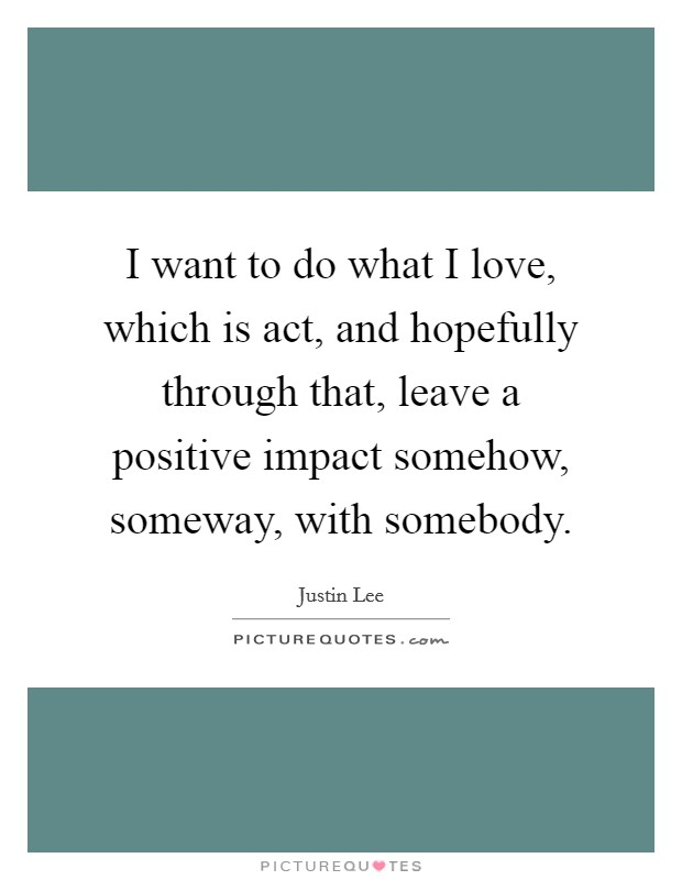 I want to do what I love, which is act, and hopefully through that, leave a positive impact somehow, someway, with somebody Picture Quote #1