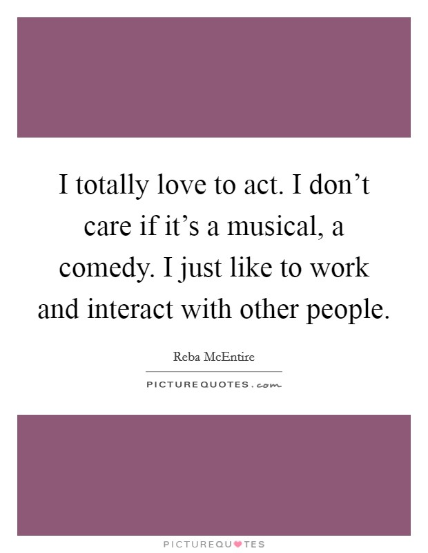 I totally love to act. I don't care if it's a musical, a comedy. I just like to work and interact with other people Picture Quote #1