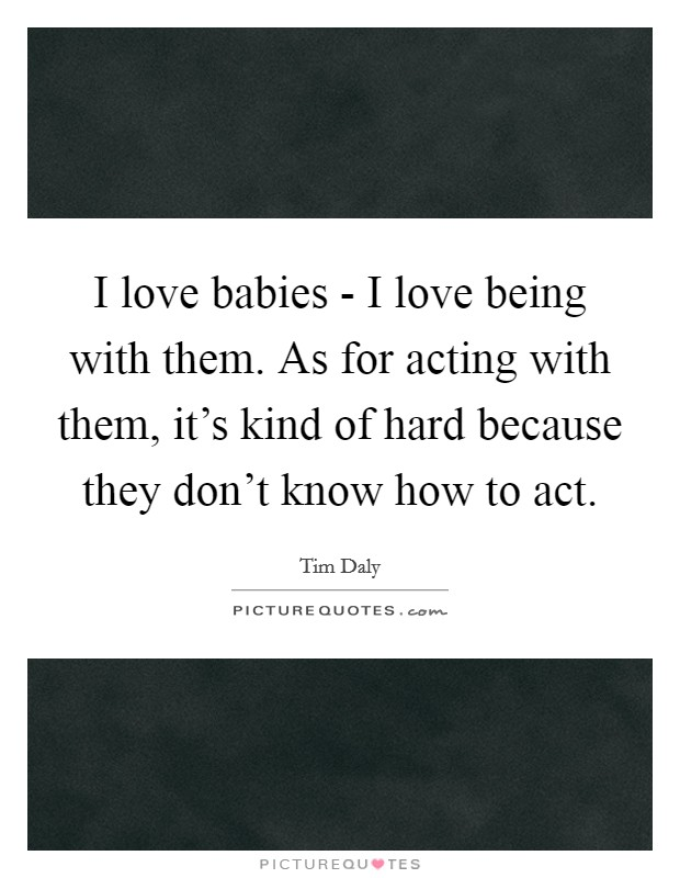I love babies - I love being with them. As for acting with them, it's kind of hard because they don't know how to act Picture Quote #1