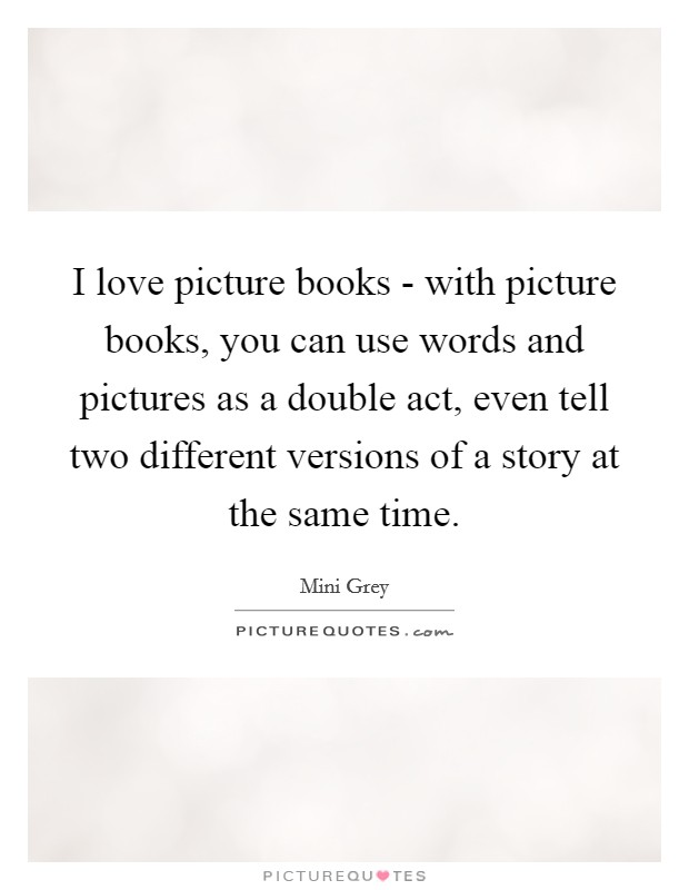 I love picture books - with picture books, you can use words and pictures as a double act, even tell two different versions of a story at the same time Picture Quote #1