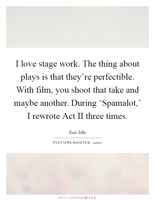 I love stage work. The thing about plays is that they're perfectible. With film, you shoot that take and maybe another. During 'Spamalot,' I rewrote Act II three times Picture Quote #1