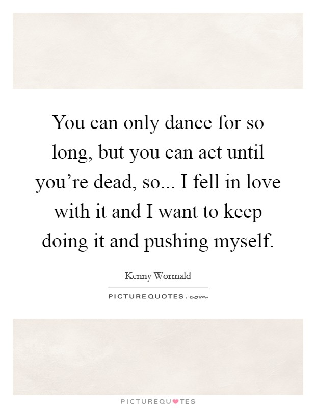 You can only dance for so long, but you can act until you're dead, so... I fell in love with it and I want to keep doing it and pushing myself Picture Quote #1
