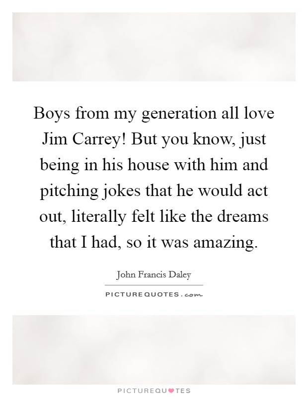 Boys from my generation all love Jim Carrey! But you know, just being in his house with him and pitching jokes that he would act out, literally felt like the dreams that I had, so it was amazing Picture Quote #1