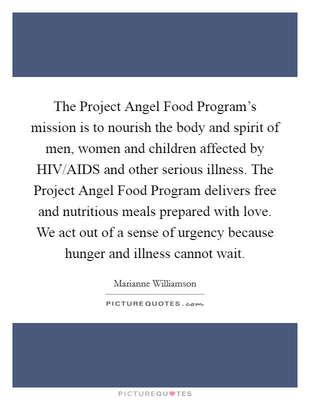 The Project Angel Food Program's mission is to nourish the body and spirit of men, women and children affected by HIV/AIDS and other serious illness. The Project Angel Food Program delivers free and nutritious meals prepared with love. We act out of a sense of urgency because hunger and illness cannot wait Picture Quote #1