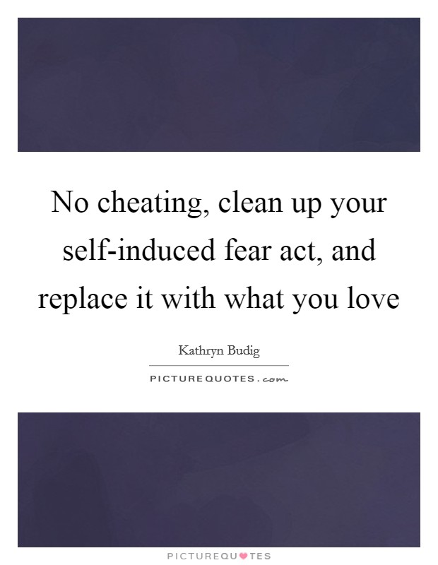 No cheating, clean up your self-induced fear act, and replace it with what you love Picture Quote #1
