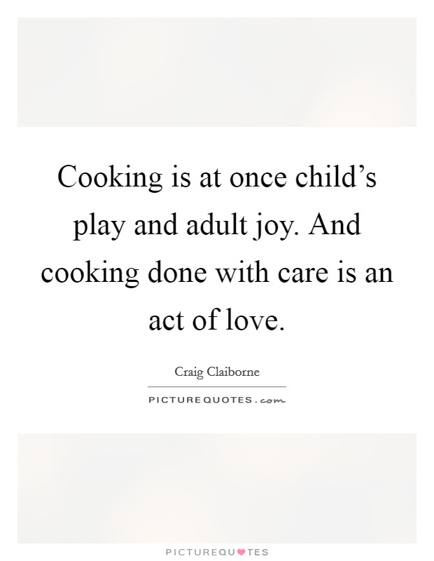 Cooking is at once child's play and adult joy. And cooking done with care is an act of love Picture Quote #1