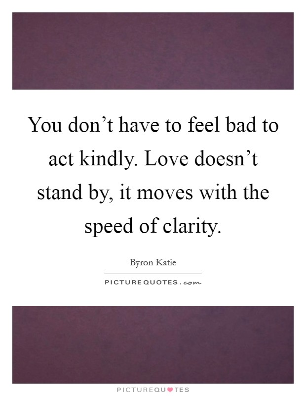You don't have to feel bad to act kindly. Love doesn't stand by, it moves with the speed of clarity Picture Quote #1