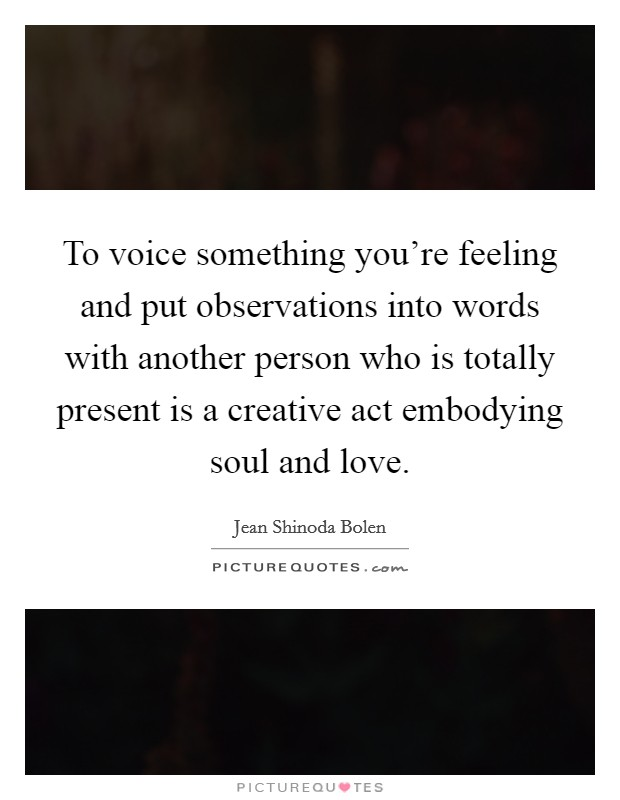 To voice something you're feeling and put observations into words with another person who is totally present is a creative act embodying soul and love Picture Quote #1