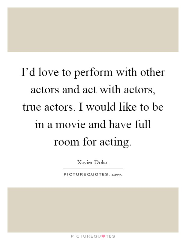 I'd love to perform with other actors and act with actors, true actors. I would like to be in a movie and have full room for acting Picture Quote #1