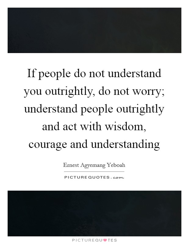 If people do not understand you outrightly, do not worry; understand people outrightly and act with wisdom, courage and understanding Picture Quote #1