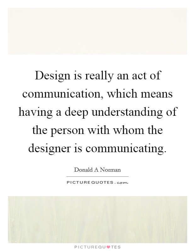 Design is really an act of communication, which means having a deep understanding of the person with whom the designer is communicating Picture Quote #1