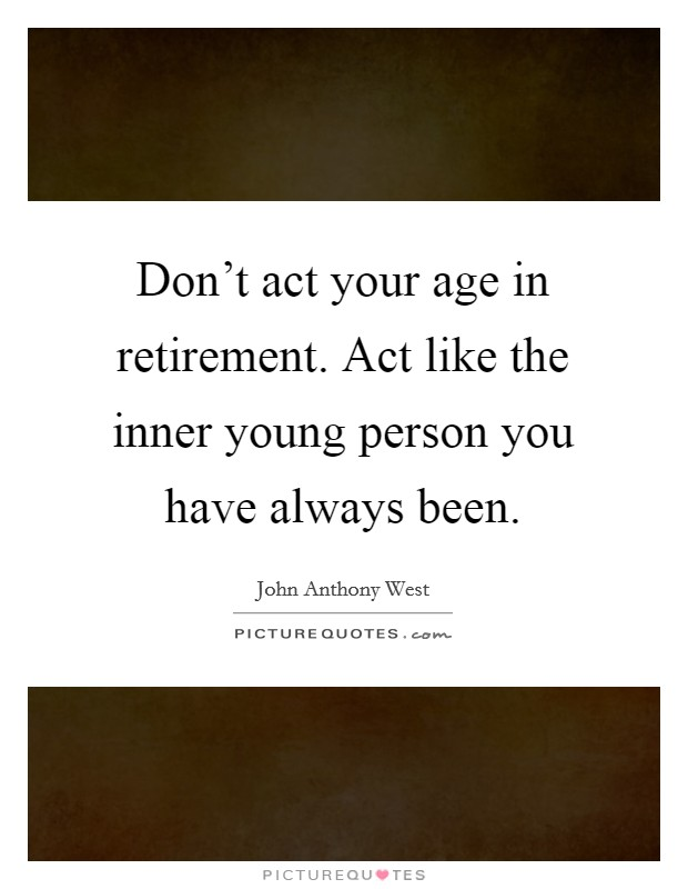 Don't act your age in retirement. Act like the inner young person you have always been Picture Quote #1