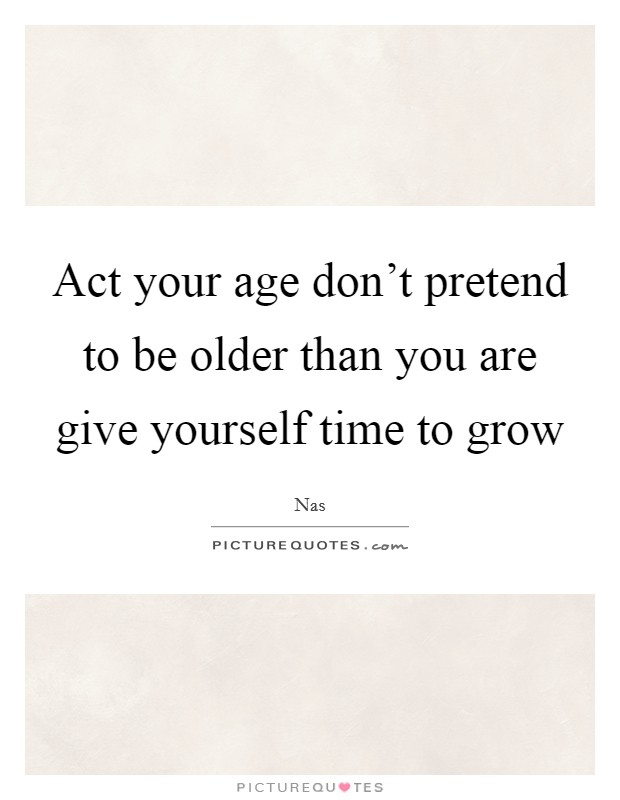 Act your age don't pretend to be older than you are give yourself time to grow Picture Quote #1