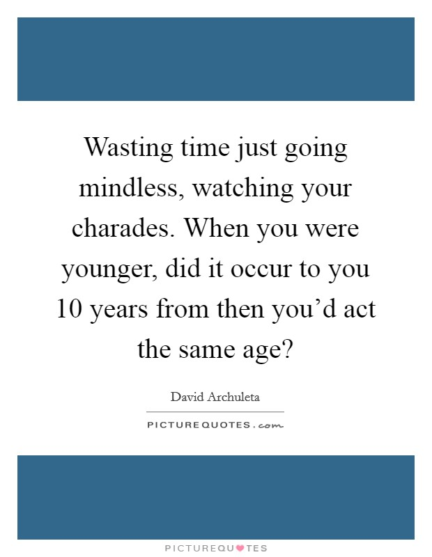 Wasting time just going mindless, watching your charades. When you were younger, did it occur to you 10 years from then you'd act the same age? Picture Quote #1