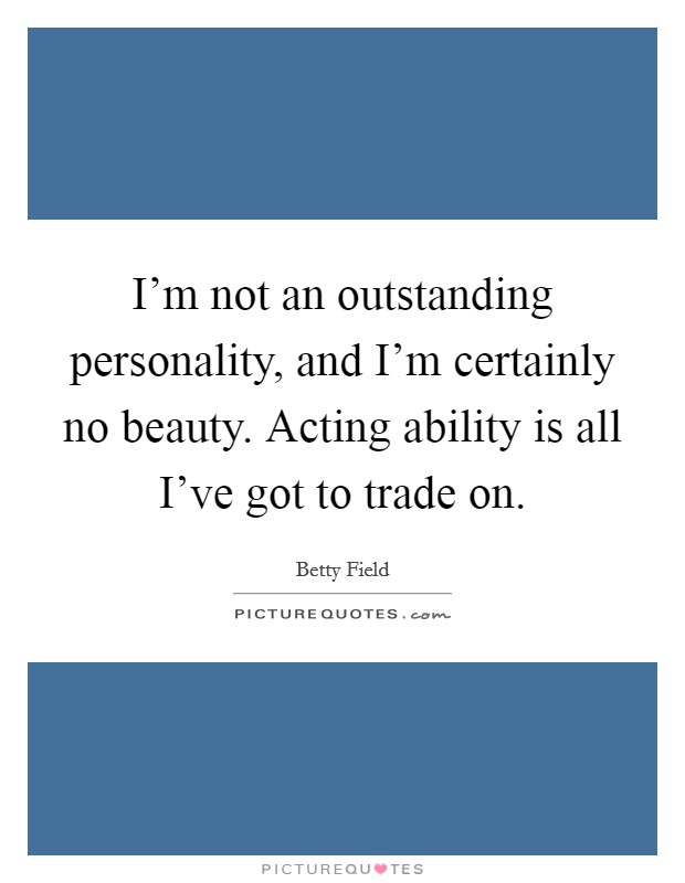I'm not an outstanding personality, and I'm certainly no beauty. Acting ability is all I've got to trade on Picture Quote #1