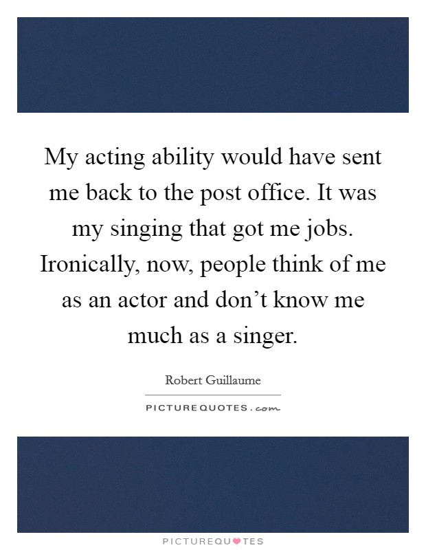My acting ability would have sent me back to the post office. It was my singing that got me jobs. Ironically, now, people think of me as an actor and don't know me much as a singer Picture Quote #1