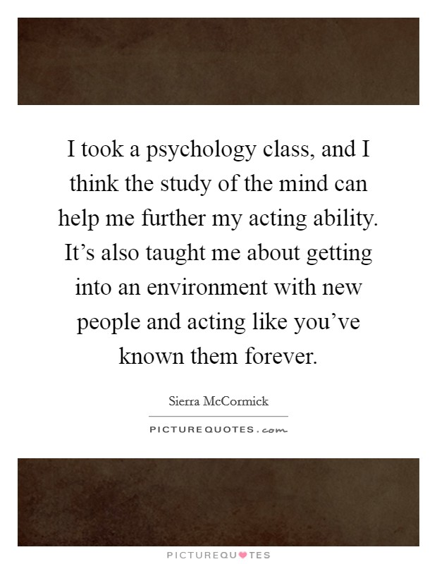 I took a psychology class, and I think the study of the mind can help me further my acting ability. It's also taught me about getting into an environment with new people and acting like you've known them forever Picture Quote #1