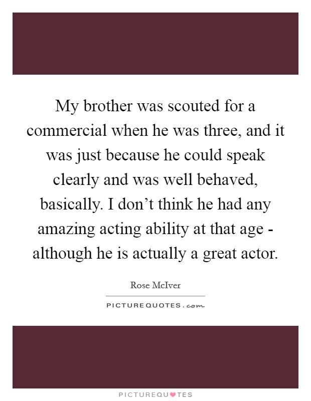 My brother was scouted for a commercial when he was three, and it was just because he could speak clearly and was well behaved, basically. I don't think he had any amazing acting ability at that age - although he is actually a great actor Picture Quote #1