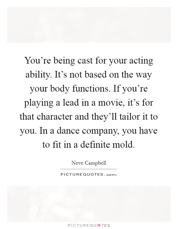 You're being cast for your acting ability. It's not based on the way your body functions. If you're playing a lead in a movie, it's for that character and they'll tailor it to you. In a dance company, you have to fit in a definite mold Picture Quote #1
