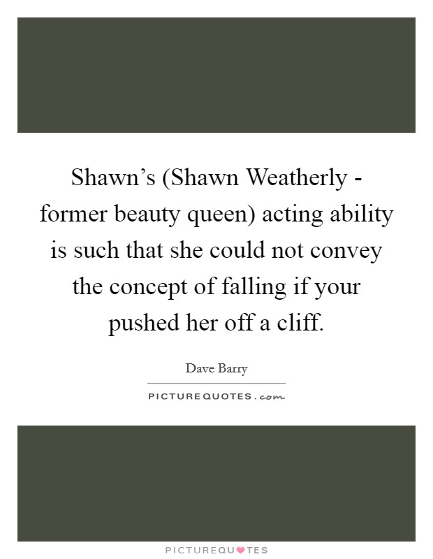 Shawn's (Shawn Weatherly - former beauty queen) acting ability is such that she could not convey the concept of falling if your pushed her off a cliff Picture Quote #1