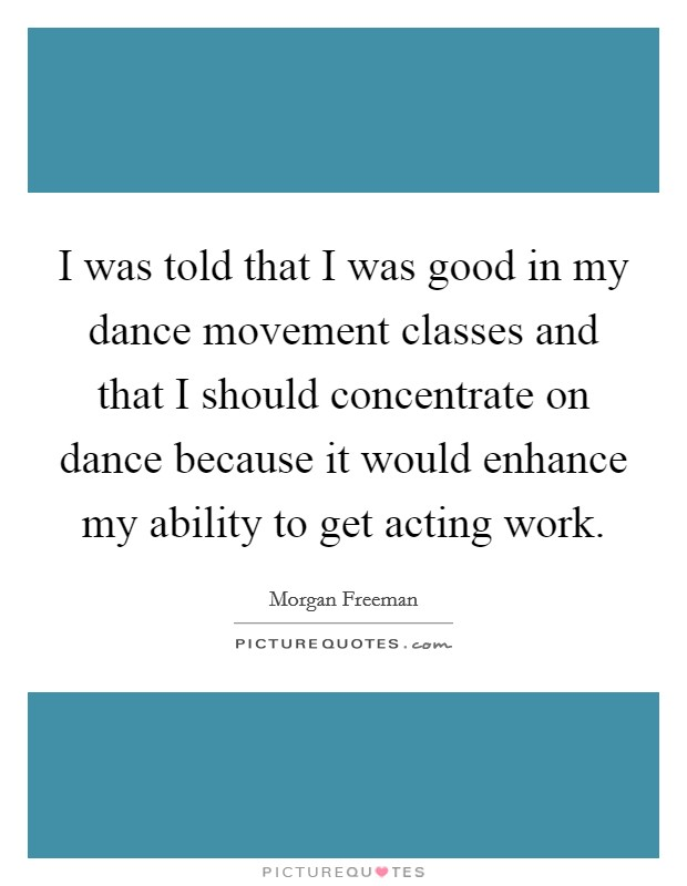 I was told that I was good in my dance movement classes and that I should concentrate on dance because it would enhance my ability to get acting work Picture Quote #1