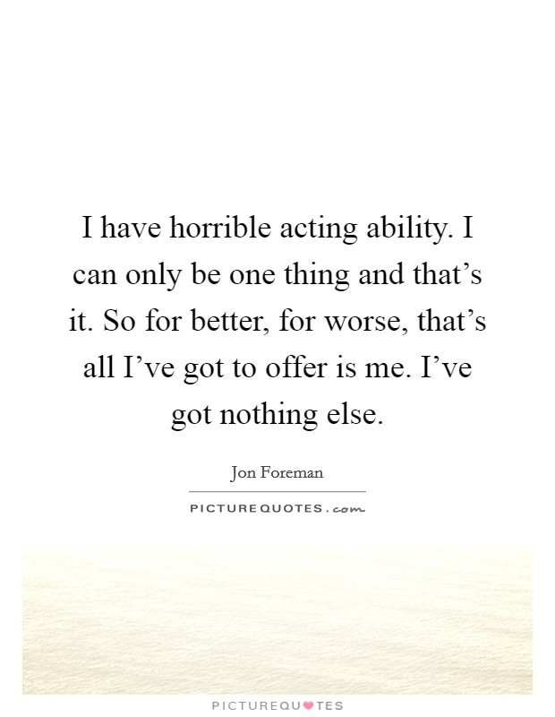 I have horrible acting ability. I can only be one thing and that's it. So for better, for worse, that's all I've got to offer is me. I've got nothing else Picture Quote #1