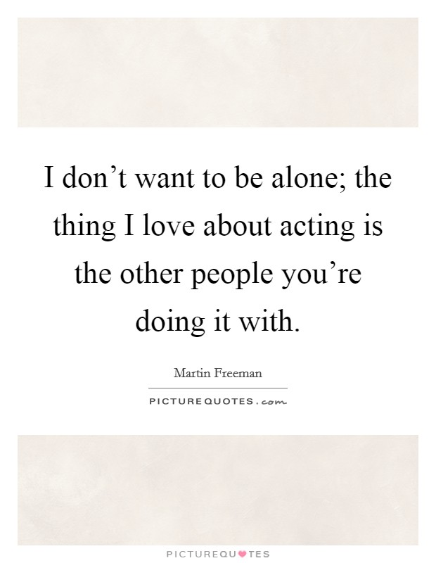 I don't want to be alone; the thing I love about acting is the other people you're doing it with Picture Quote #1