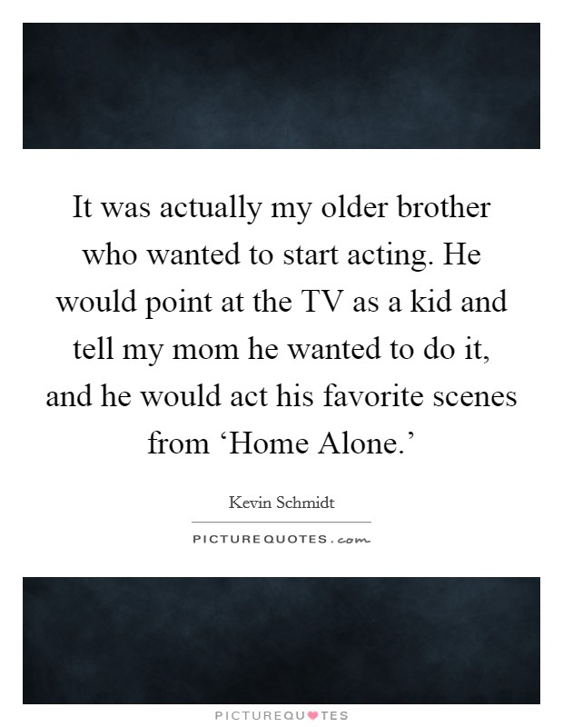 It was actually my older brother who wanted to start acting. He would point at the TV as a kid and tell my mom he wanted to do it, and he would act his favorite scenes from 'Home Alone.' Picture Quote #1