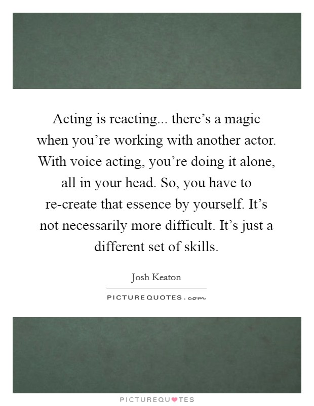 Acting is reacting... there's a magic when you're working with another actor. With voice acting, you're doing it alone, all in your head. So, you have to re-create that essence by yourself. It's not necessarily more difficult. It's just a different set of skills Picture Quote #1