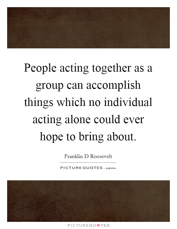 People acting together as a group can accomplish things which no individual acting alone could ever hope to bring about Picture Quote #1