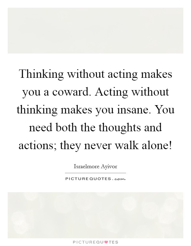 Thinking without acting makes you a coward. Acting without thinking makes you insane. You need both the thoughts and actions; they never walk alone! Picture Quote #1
