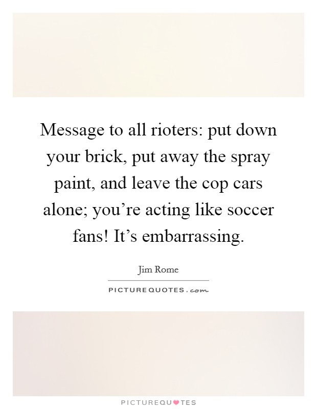 Message to all rioters: put down your brick, put away the spray paint, and leave the cop cars alone; you're acting like soccer fans! It's embarrassing Picture Quote #1