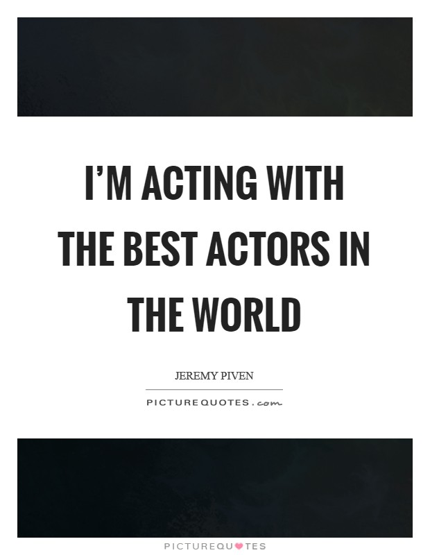 I'm acting with the best actors in the world Picture Quote #1