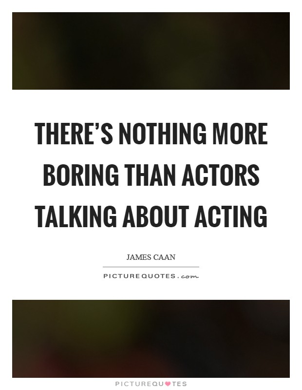 There's nothing more boring than actors talking about acting Picture Quote #1