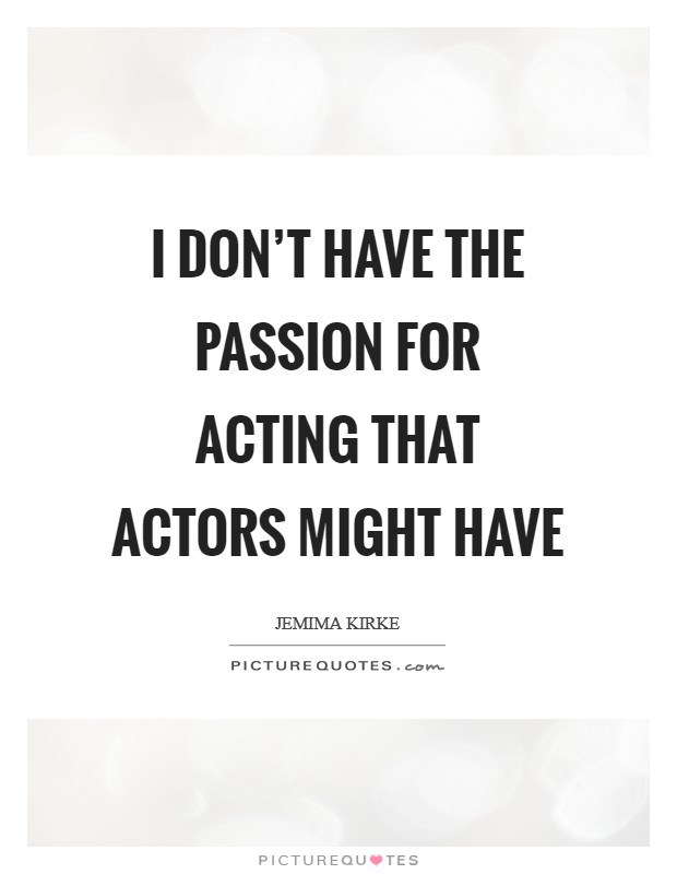 I don't have the passion for acting that actors might have Picture Quote #1