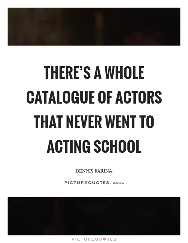 There's a whole catalogue of actors that never went to acting school Picture Quote #1