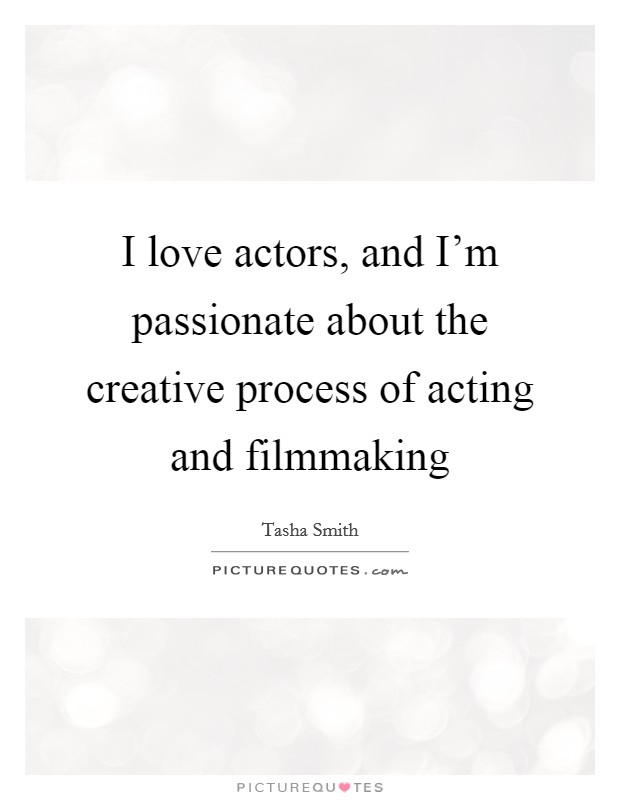 I love actors, and I'm passionate about the creative process of acting and filmmaking Picture Quote #1