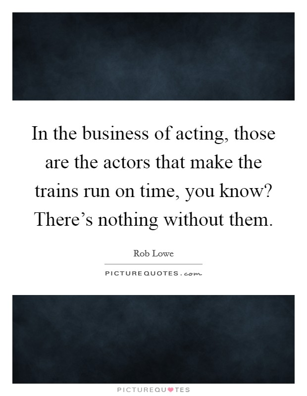 In the business of acting, those are the actors that make the trains run on time, you know? There's nothing without them Picture Quote #1