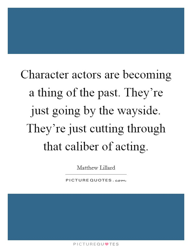 Character actors are becoming a thing of the past. They're just going by the wayside. They're just cutting through that caliber of acting Picture Quote #1