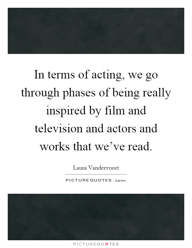 In terms of acting, we go through phases of being really inspired by film and television and actors and works that we've read Picture Quote #1