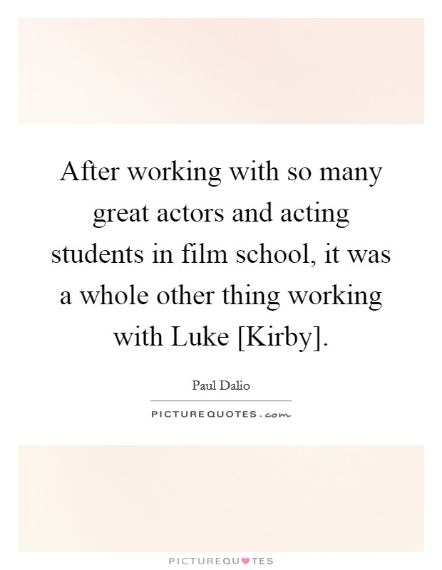 After working with so many great actors and acting students in film school, it was a whole other thing working with Luke [Kirby] Picture Quote #1