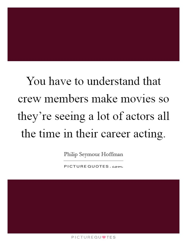 You have to understand that crew members make movies so they're seeing a lot of actors all the time in their career acting Picture Quote #1