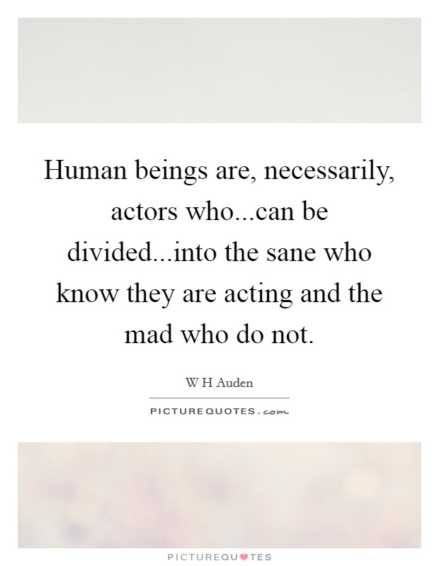 Human beings are, necessarily, actors who...can be divided...into the sane who know they are acting and the mad who do not Picture Quote #1