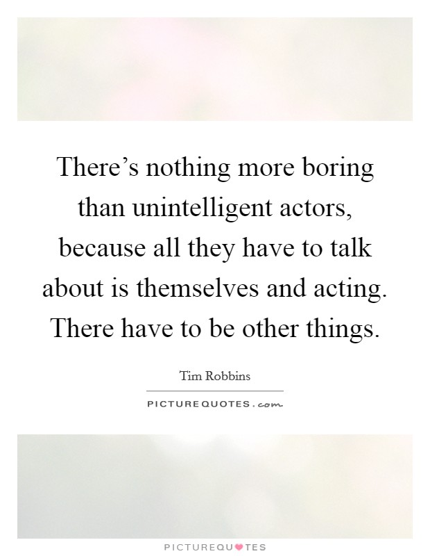There's nothing more boring than unintelligent actors, because all they have to talk about is themselves and acting. There have to be other things Picture Quote #1