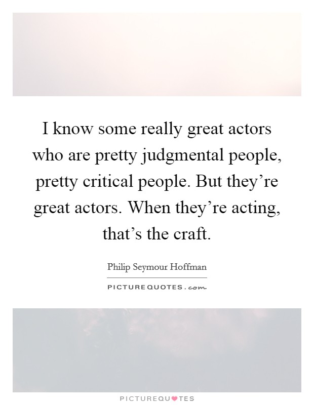 I know some really great actors who are pretty judgmental people, pretty critical people. But they're great actors. When they're acting, that's the craft Picture Quote #1