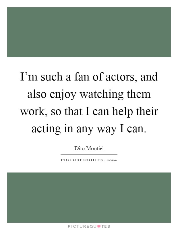 I'm such a fan of actors, and also enjoy watching them work, so that I can help their acting in any way I can Picture Quote #1