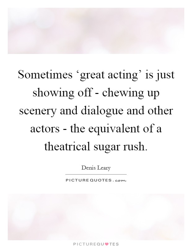 Sometimes 'great acting' is just showing off - chewing up scenery and dialogue and other actors - the equivalent of a theatrical sugar rush Picture Quote #1