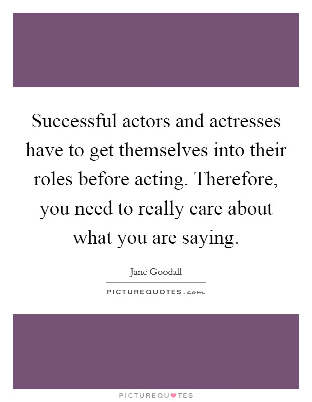 Successful actors and actresses have to get themselves into their roles before acting. Therefore, you need to really care about what you are saying Picture Quote #1