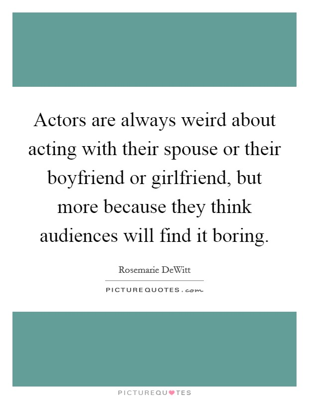 Actors are always weird about acting with their spouse or their boyfriend or girlfriend, but more because they think audiences will find it boring Picture Quote #1