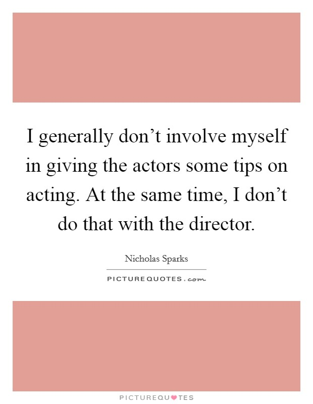 I generally don't involve myself in giving the actors some tips on acting. At the same time, I don't do that with the director Picture Quote #1